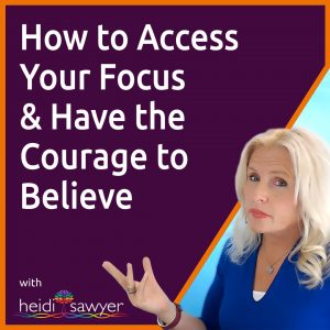 S6:E2 How to Access Your Focus & Have the Courage to Believe