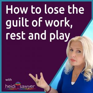 Ep40 How to Lose the Guilt of Work, Rest and Play