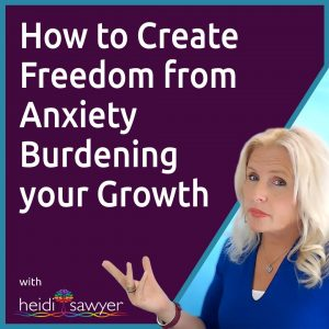 #47 How to Create Freedom From Anxiety Burdening Your Growth