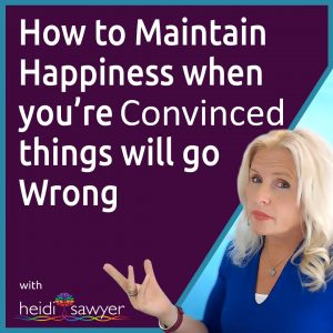 #50 How to Maintain Happiness when You're Concerned things will go Wrong